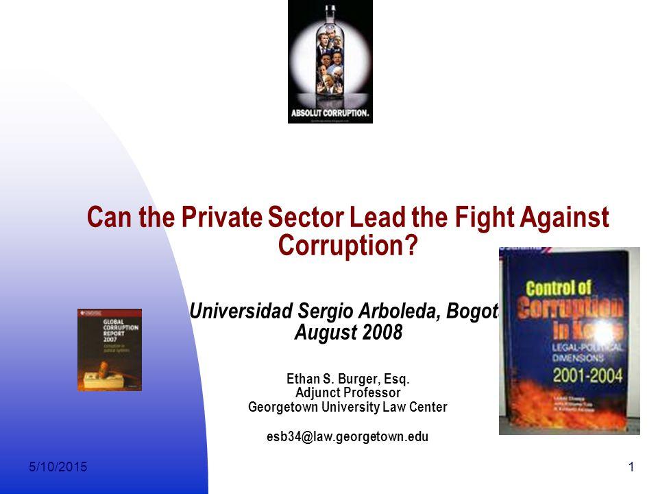 5/10/20151 Can the Private Sector Lead the Fight Against Corruption? Universidad Sergio Arboleda, Bogota August 2008 Ethan S. Burger, Esq. Adjunct Pro