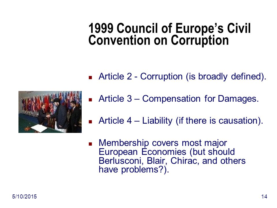 5/10/201514 1999 Council of Europe's Civil Convention on Corruption Article 2 - Corruption (is broadly defined).