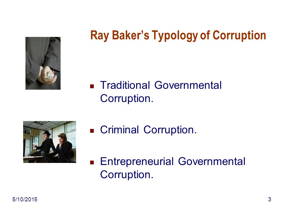 5/10/20153 Ray Baker's Typology of Corruption Traditional Governmental Corruption. Criminal Corruption. Entrepreneurial Governmental Corruption.