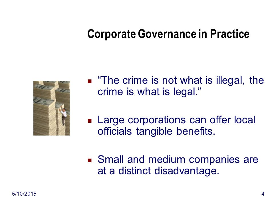 5/10/20154 Corporate Governance in Practice The crime is not what is illegal, the crime is what is legal. Large corporations can offer local officials tangible benefits.
