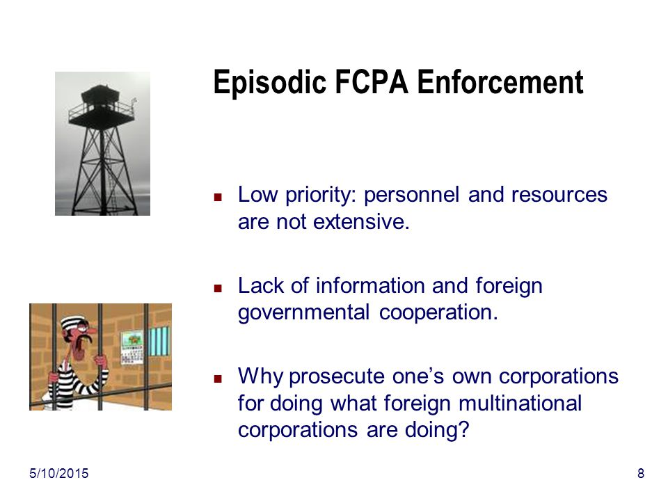5/10/20158 Episodic FCPA Enforcement Low priority: personnel and resources are not extensive. Lack of information and foreign governmental cooperation