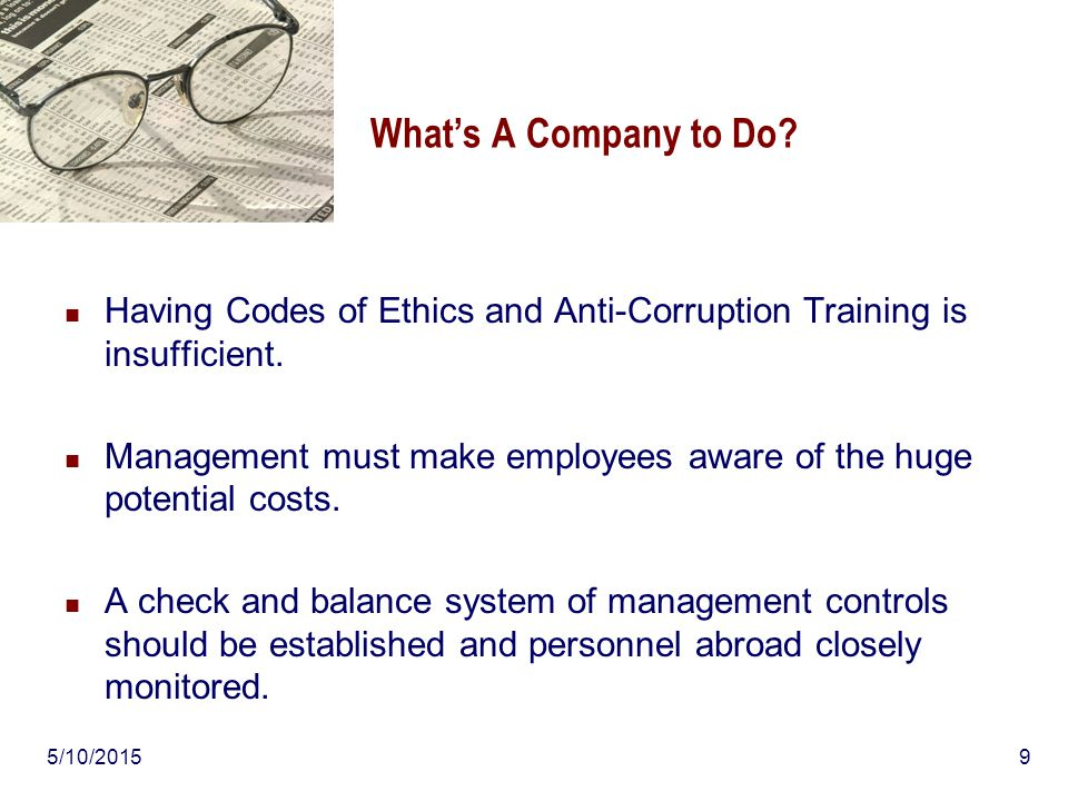 5/10/20159 What's A Company to Do? Having Codes of Ethics and Anti-Corruption Training is insufficient. Management must make employees aware of the hu