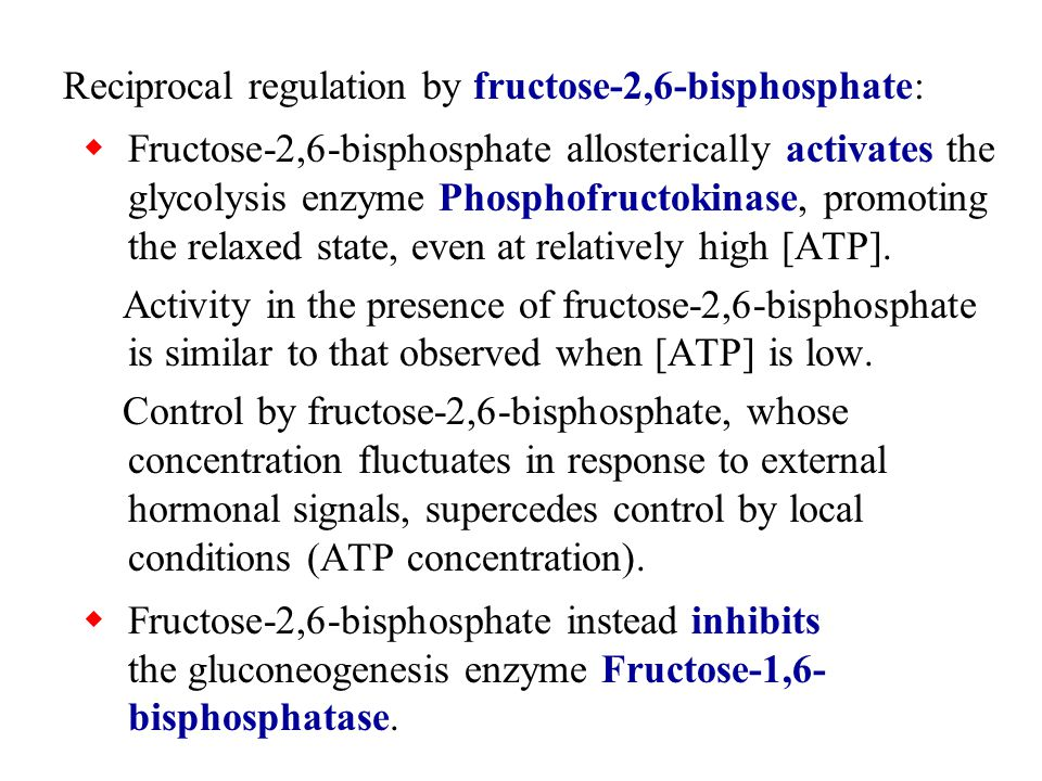 Reciprocal regulation by fructose-2,6-bisphosphate:  Fructose-2,6-bisphosphate allosterically activates the glycolysis enzyme Phosphofructokinase, promoting the relaxed state, even at relatively high [ATP].