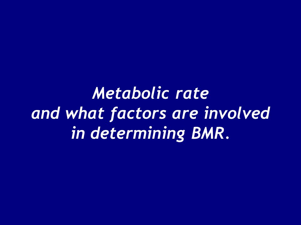 Metabolic rate and what factors are involved in determining BMR.
