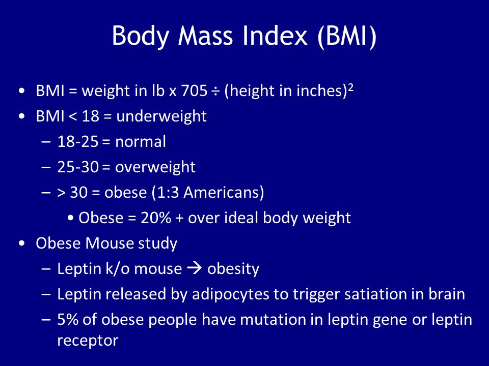 Body Mass Index (BMI) BMI = weight in lb x 705 ÷ (height in inches) 2 BMI < 18 = underweight –18-25 = normal –25-30 = overweight –> 30 = obese (1:3 Am