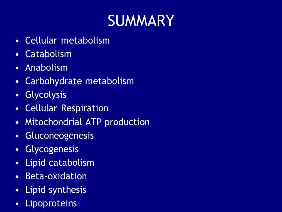 SUMMARY Cellular metabolism Catabolism Anabolism Carbohydrate metabolism Glycolysis Cellular Respiration Mitochondrial ATP production Gluconeogenesis