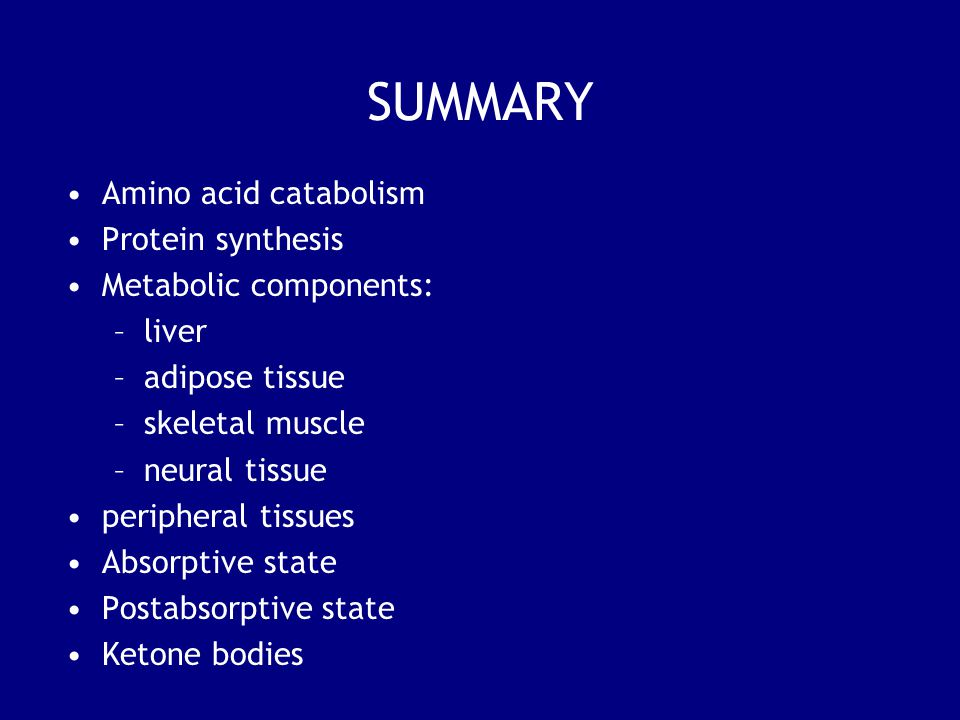 SUMMARY Amino acid catabolism Protein synthesis Metabolic components: –liver –adipose tissue –skeletal muscle –neural tissue peripheral tissues Absorp