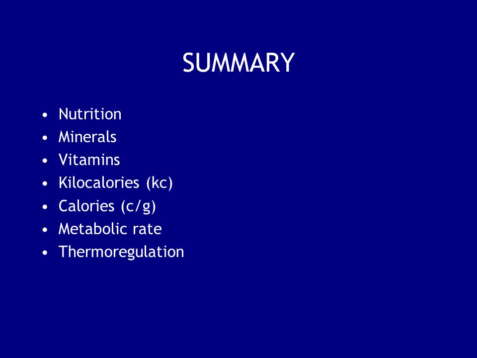 SUMMARY Nutrition Minerals Vitamins Kilocalories (kc) Calories (c/g) Metabolic rate Thermoregulation