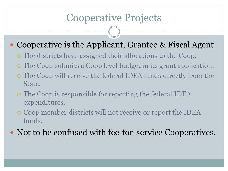 Cooperative Projects Cooperative is the Applicant, Grantee & Fiscal Agent  The districts have assigned their allocations to the Coop.  The Coop subm