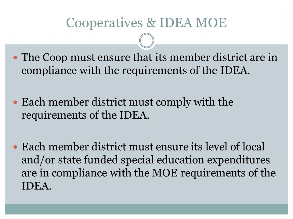 Cooperatives & IDEA MOE The Coop must ensure that its member district are in compliance with the requirements of the IDEA. Each member district must c