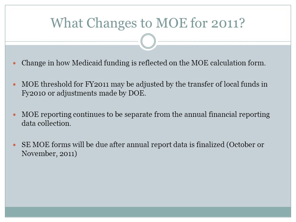 What Changes to MOE for 2011? Change in how Medicaid funding is reflected on the MOE calculation form. MOE threshold for FY2011 may be adjusted by the
