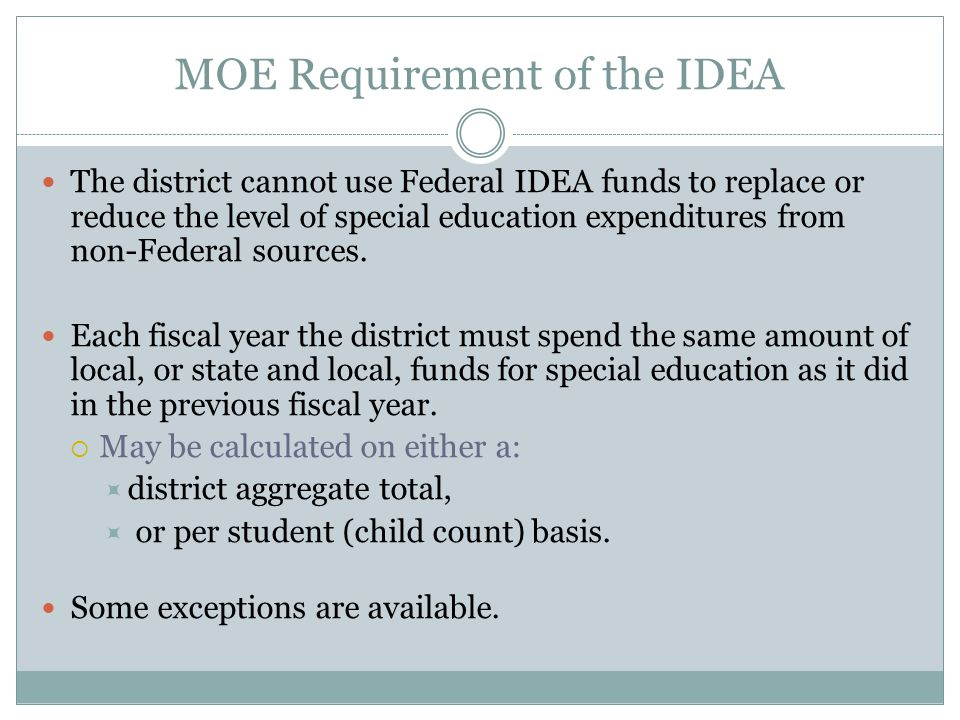 MOE Requirement of the IDEA The district cannot use Federal IDEA funds to replace or reduce the level of special education expenditures from non-Feder