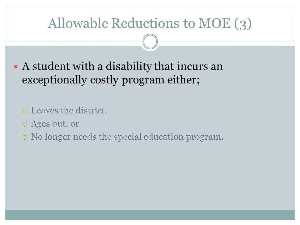 Allowable Reductions to MOE (3) A student with a disability that incurs an exceptionally costly program either;  Leaves the district,  Ages out, or