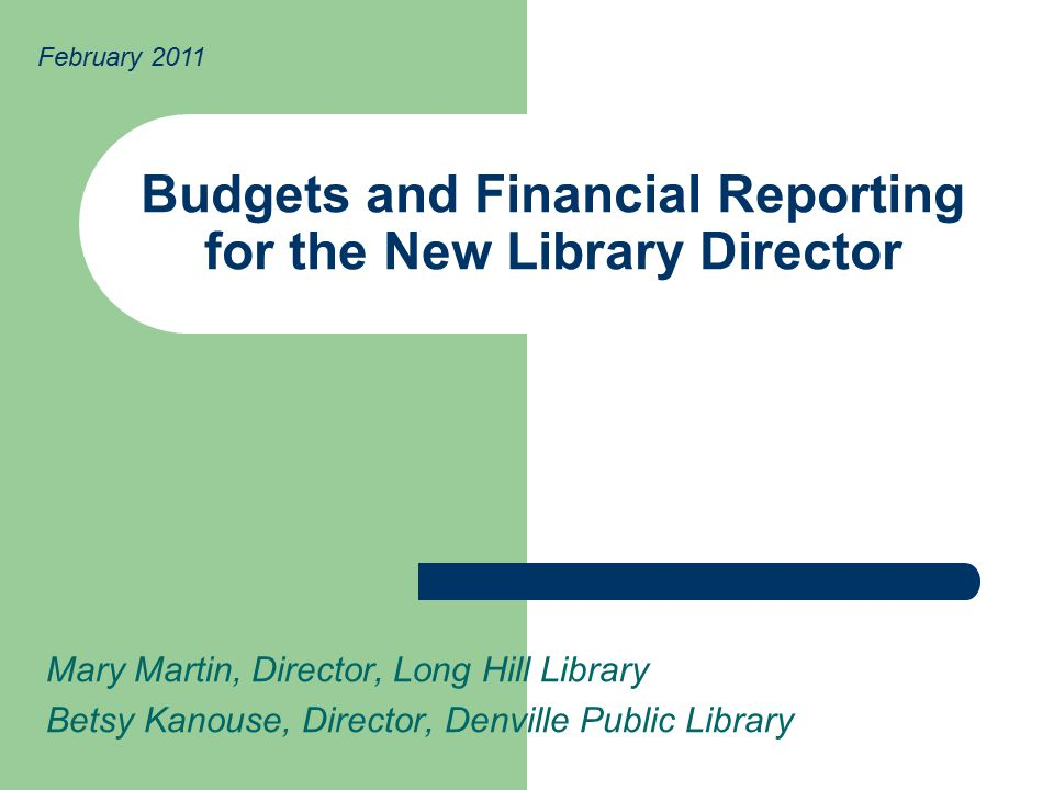 Budgets and Financial Reporting for the New Library Director Mary Martin, Director, Long Hill Library Betsy Kanouse, Director, Denville Public Library February 2011