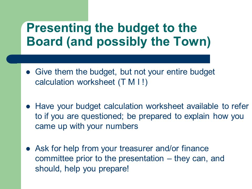 Presenting the budget to the Board (and possibly the Town) Give them the budget, but not your entire budget calculation worksheet (T M I !) Have your
