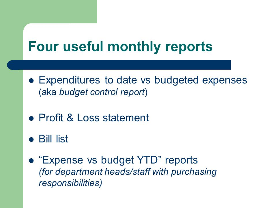 Four useful monthly reports Expenditures to date vs budgeted expenses (aka budget control report) Profit & Loss statement Bill list Expense vs budget YTD reports (for department heads/staff with purchasing responsibilities)