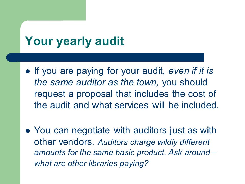 Your yearly audit If you are paying for your audit, even if it is the same auditor as the town, you should request a proposal that includes the cost of the audit and what services will be included.