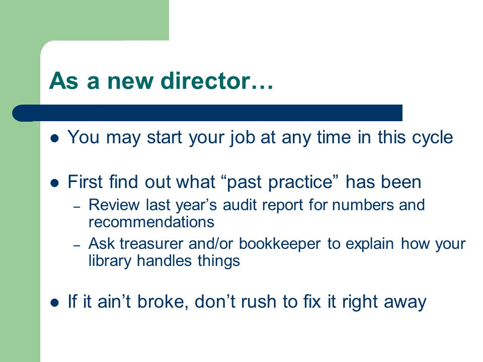 As a new director… You may start your job at any time in this cycle First find out what past practice has been – Review last year's audit report for numbers and recommendations – Ask treasurer and/or bookkeeper to explain how your library handles things If it ain't broke, don't rush to fix it right away