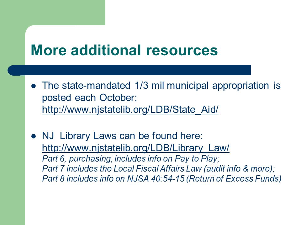More additional resources The state-mandated 1/3 mil municipal appropriation is posted each October: http://www.njstatelib.org/LDB/State_Aid/ http://www.njstatelib.org/LDB/State_Aid/ NJ Library Laws can be found here: http://www.njstatelib.org/LDB/Library_Law/ Part 6, purchasing, includes info on Pay to Play; Part 7 includes the Local Fiscal Affairs Law (audit info & more); Part 8 includes info on NJSA 40:54-15 (Return of Excess Funds) http://www.njstatelib.org/LDB/Library_Law/