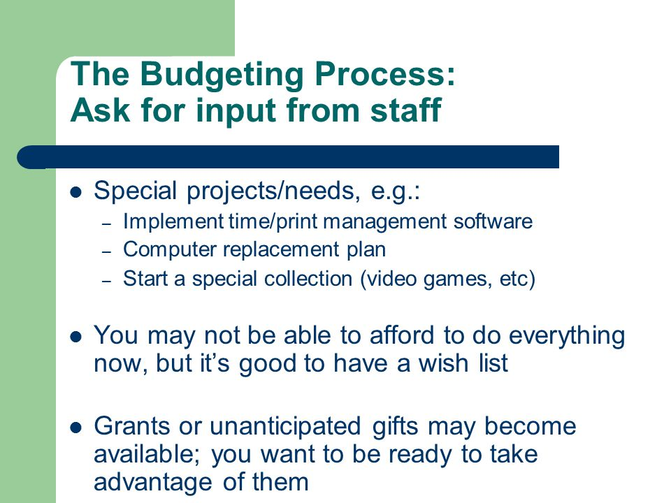The Budgeting Process: Ask for input from staff Special projects/needs, e.g.: – Implement time/print management software – Computer replacement plan – Start a special collection (video games, etc) You may not be able to afford to do everything now, but it's good to have a wish list Grants or unanticipated gifts may become available; you want to be ready to take advantage of them