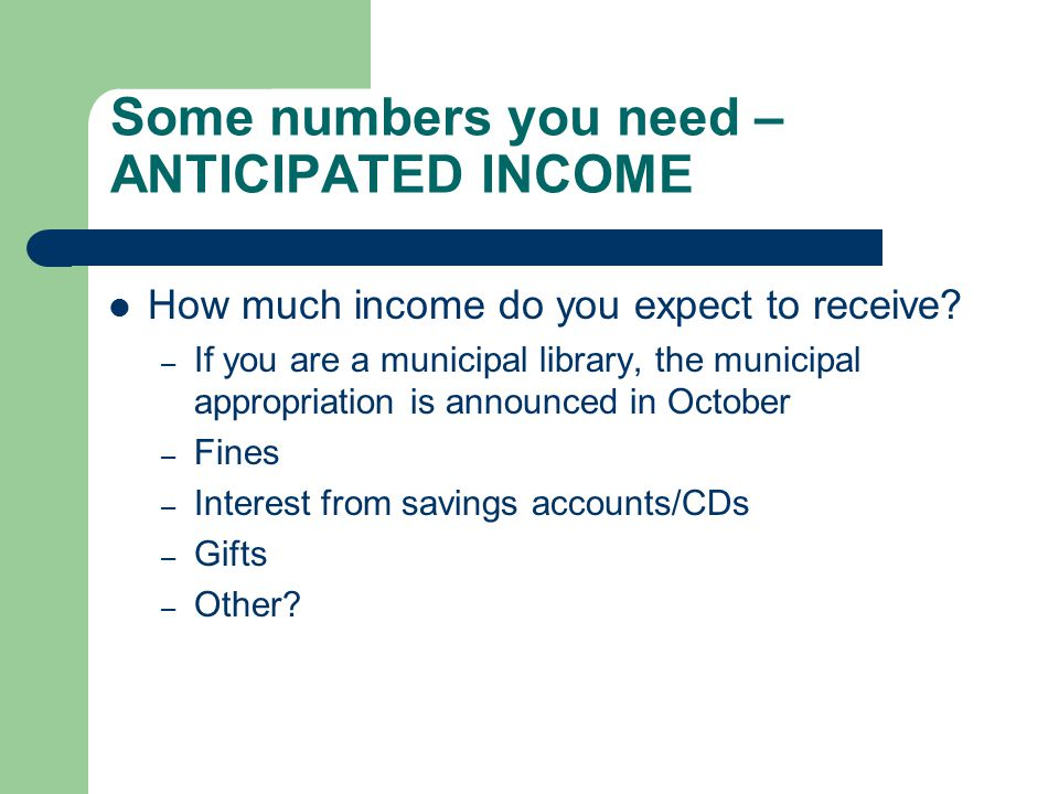 Some numbers you need – ANTICIPATED INCOME How much income do you expect to receive? – If you are a municipal library, the municipal appropriation is