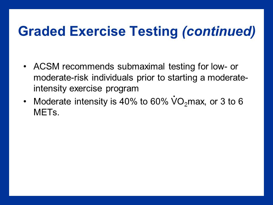 Graded Exercise Testing (continued) ACSM recommends submaximal testing for low- or moderate-risk individuals prior to starting a moderate- intensity exercise program Moderate intensity is 40% to 60% VO 2 max, or 3 to 6 METs..