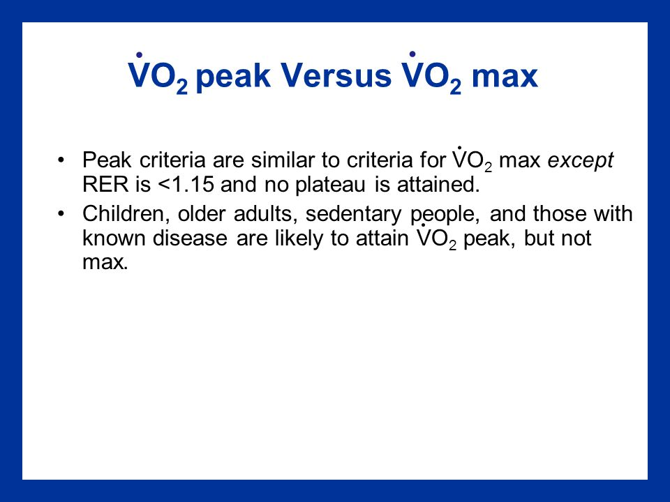 VO 2 peak Versus VO 2 max Peak criteria are similar to criteria for VO 2 max except RER is <1.15 and no plateau is attained.