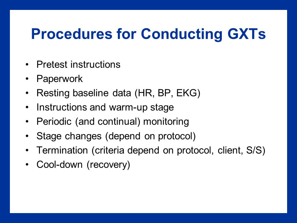 Procedures for Conducting GXTs Pretest instructions Paperwork Resting baseline data (HR, BP, EKG) Instructions and warm-up stage Periodic (and continual) monitoring Stage changes (depend on protocol) Termination (criteria depend on protocol, client, S/S) Cool-down (recovery)
