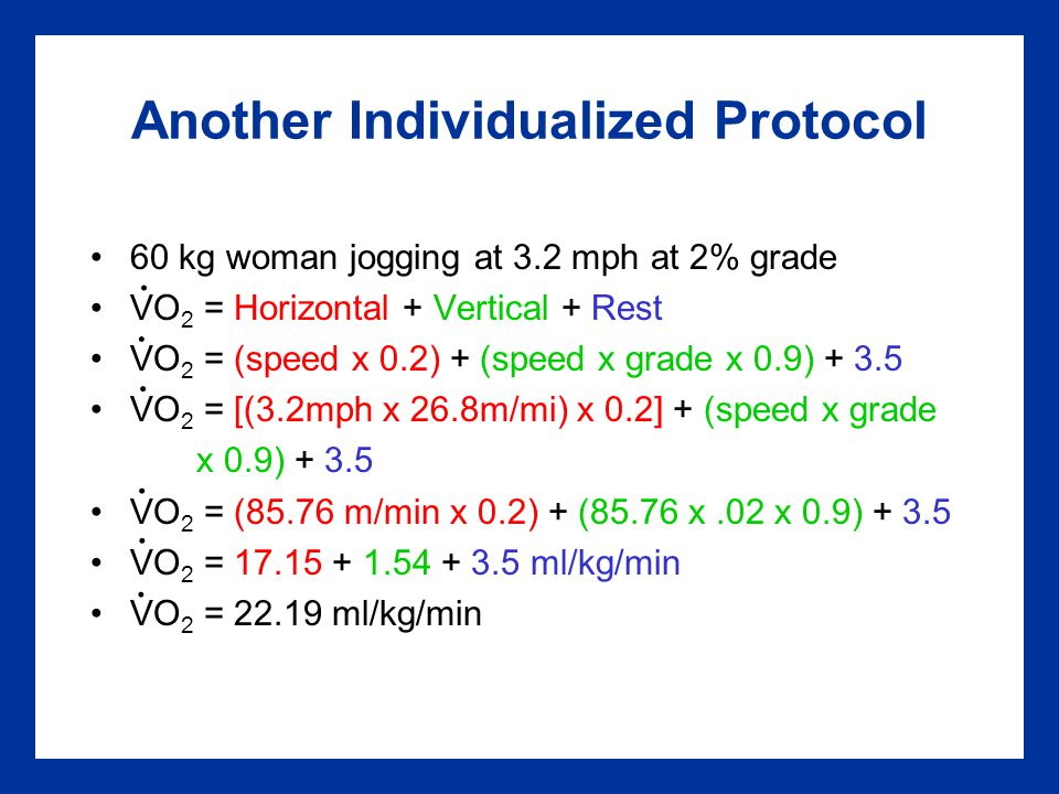 Another Individualized Protocol 60 kg woman jogging at 3.2 mph at 2% grade VO 2 = Horizontal + Vertical + Rest VO 2 = (speed x 0.2) + (speed x grade x 0.9) + 3.5 VO 2 = [(3.2mph x 26.8m/mi) x 0.2] + (speed x grade x 0.9) + 3.5 VO 2 = (85.76 m/min x 0.2) + (85.76 x.02 x 0.9) + 3.5 VO 2 = 17.15 + 1.54 + 3.5 ml/kg/min VO 2 = 22.19 ml/kg/min......