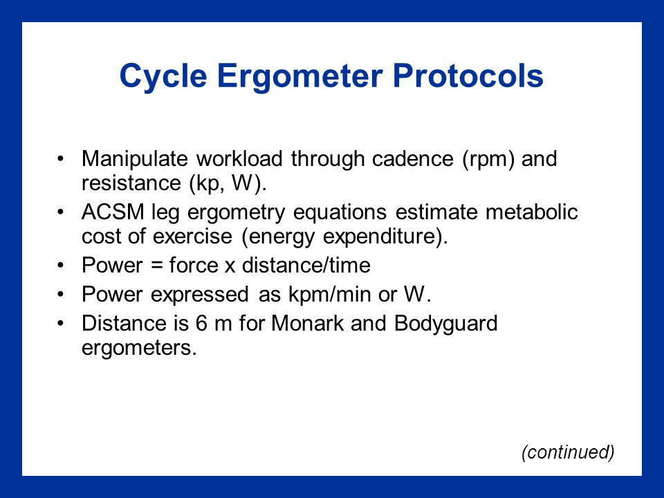 Cycle Ergometer Protocols Manipulate workload through cadence (rpm) and resistance (kp, W).