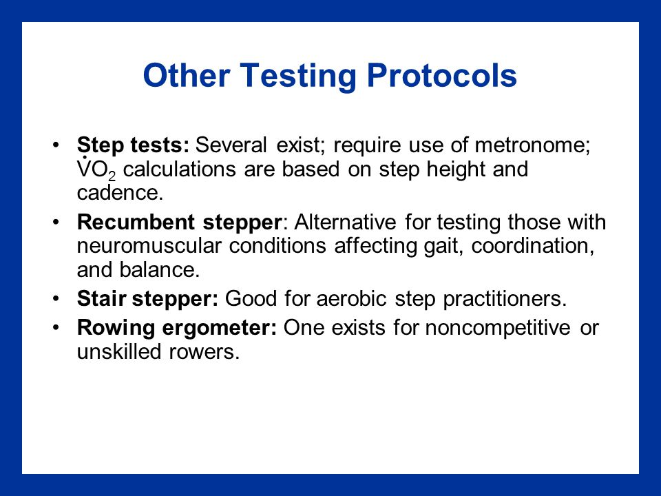 Other Testing Protocols Step tests: Several exist; require use of metronome; VO 2 calculations are based on step height and cadence.