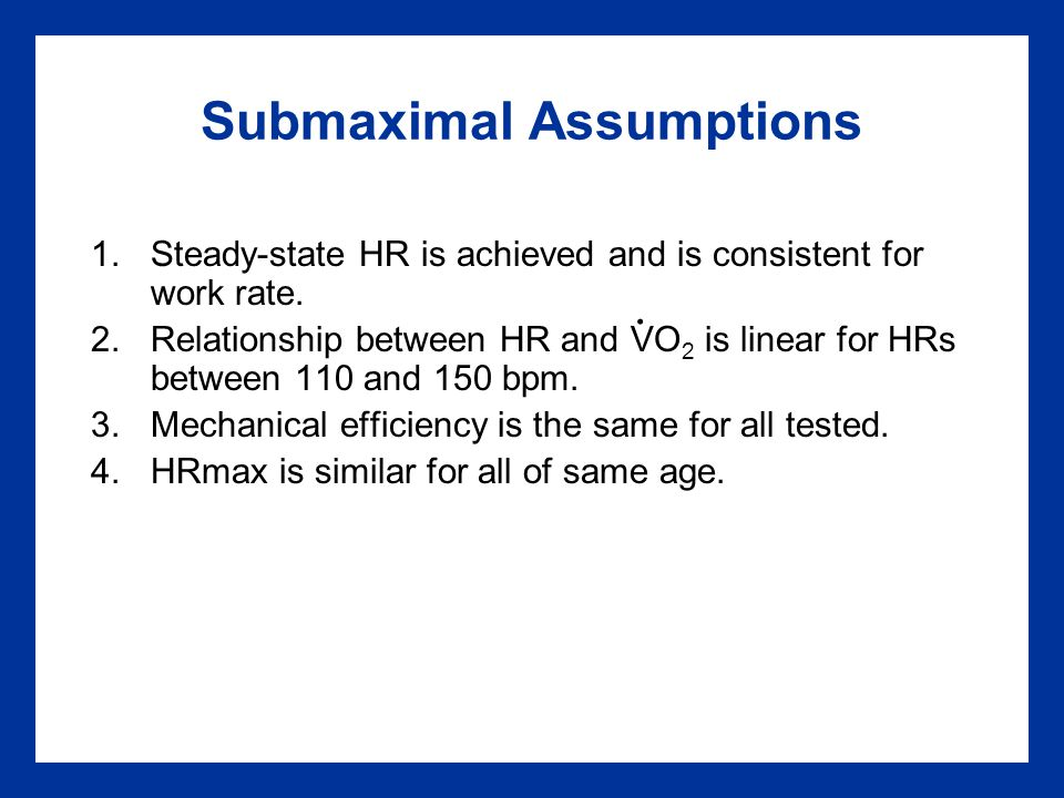 Submaximal Assumptions 1.Steady-state HR is achieved and is consistent for work rate.