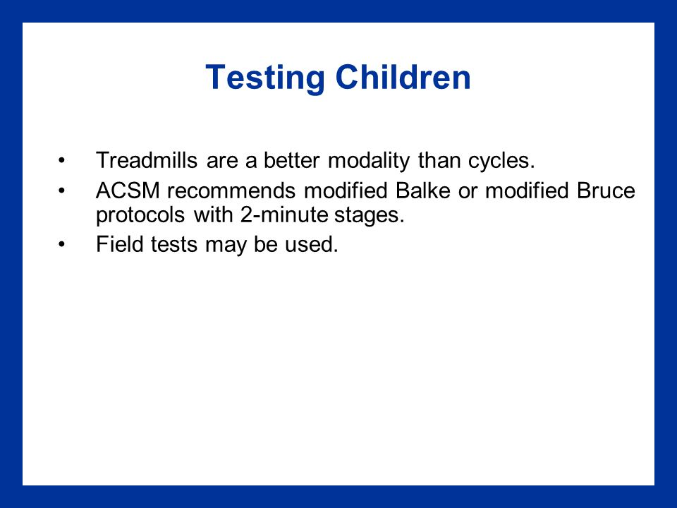 Testing Children Treadmills are a better modality than cycles.