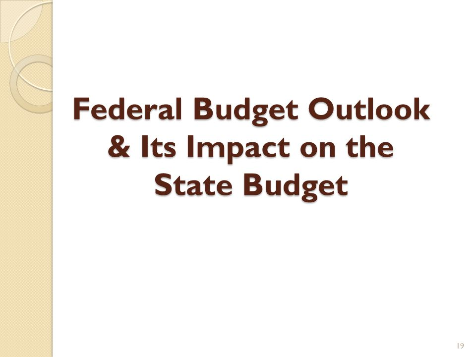 Federal Budget Outlook & Its Impact on the State Budget 19