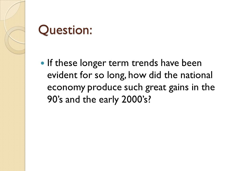 Question: If these longer term trends have been evident for so long, how did the national economy produce such great gains in the 90's and the early 2000's?
