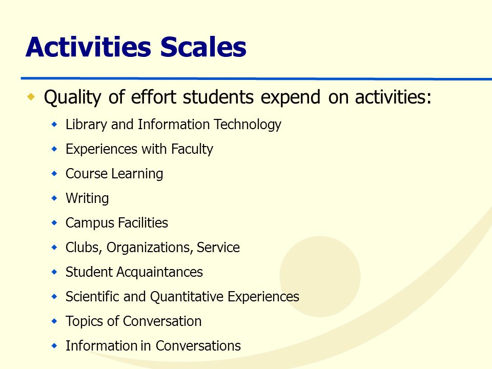 Activities Scales  Quality of effort students expend on activities:  Library and Information Technology  Experiences with Faculty  Course Learning  Writing  Campus Facilities  Clubs, Organizations, Service  Student Acquaintances  Scientific and Quantitative Experiences  Topics of Conversation  Information in Conversations