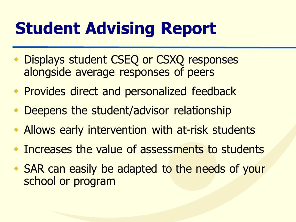 Student Advising Report  Displays student CSEQ or CSXQ responses alongside average responses of peers  Provides direct and personalized feedback  Deepens the student/advisor relationship  Allows early intervention with at-risk students  Increases the value of assessments to students  SAR can easily be adapted to the needs of your school or program