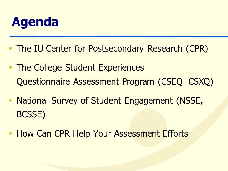 Agenda  The IU Center for Postsecondary Research (CPR)  The College Student Experiences Questionnaire Assessment Program (CSEQ CSXQ)  National Survey of Student Engagement (NSSE, BCSSE)  How Can CPR Help Your Assessment Efforts