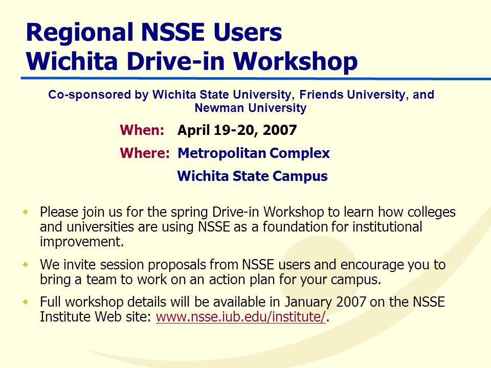 Regional NSSE Users Wichita Drive-in Workshop Co-sponsored by Wichita State University, Friends University, and Newman University When: April 19-20, 2007 Where: Metropolitan Complex Wichita State Campus  Please join us for the spring Drive-in Workshop to learn how colleges and universities are using NSSE as a foundation for institutional improvement.