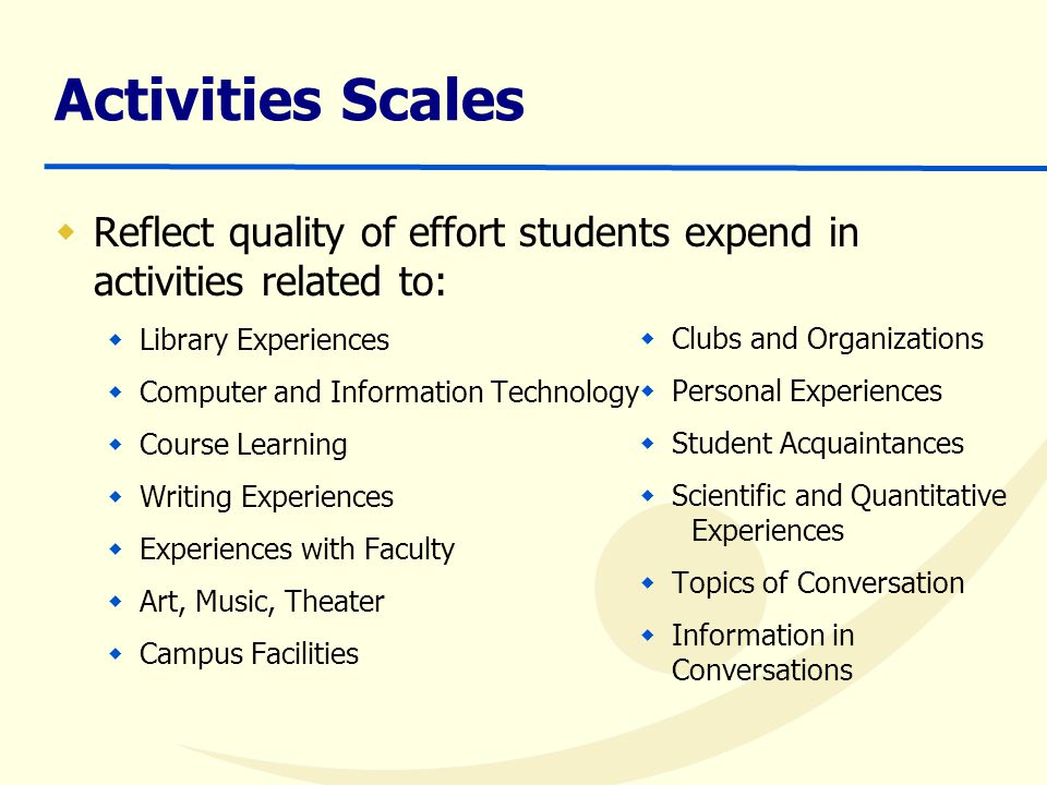 Activities Scales  Reflect quality of effort students expend in activities related to:  Library Experiences  Computer and Information Technology  Course Learning  Writing Experiences  Experiences with Faculty  Art, Music, Theater  Campus Facilities  Clubs and Organizations  Personal Experiences  Student Acquaintances  Scientific and Quantitative Experiences  Topics of Conversation  Information in Conversations