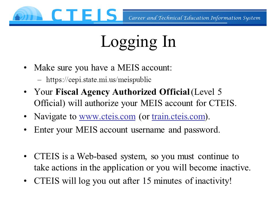 Logging In Make sure you have a MEIS account: –https://cepi.state.mi.us/meispublic Your Fiscal Agency Authorized Official (Level 5 Official) will authorize your MEIS account for CTEIS.