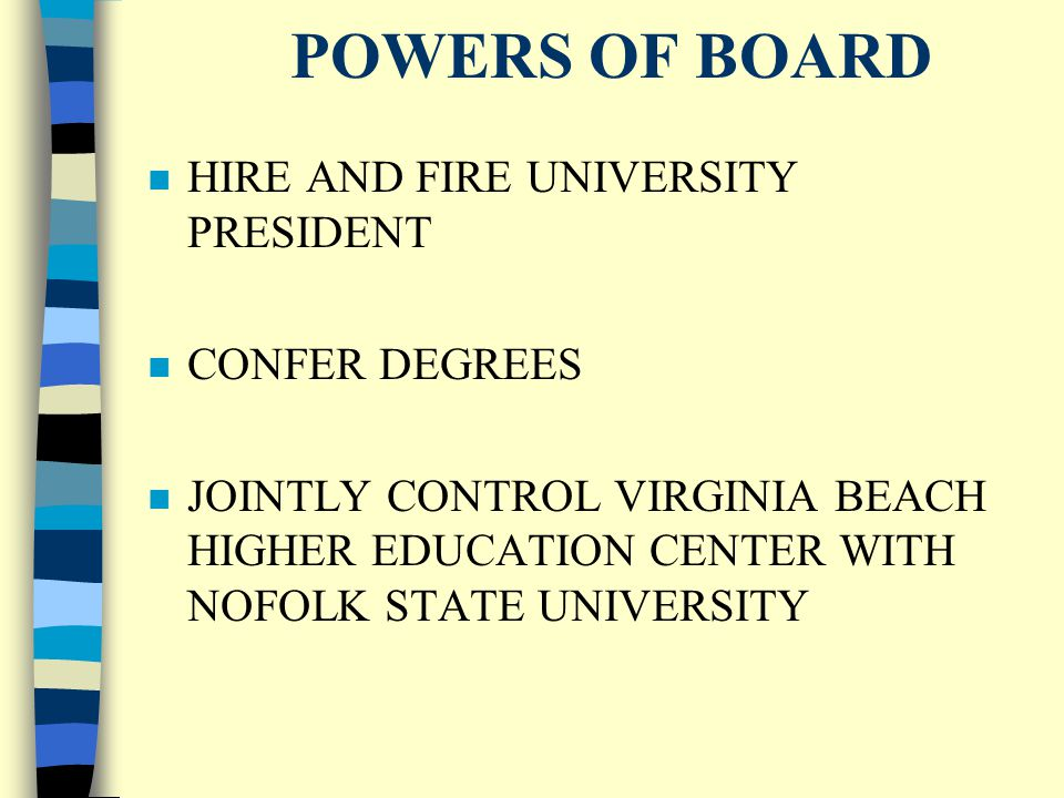 POWERS OF BOARD n HIRE AND FIRE UNIVERSITY PRESIDENT n CONFER DEGREES n JOINTLY CONTROL VIRGINIA BEACH HIGHER EDUCATION CENTER WITH NOFOLK STATE UNIVERSITY