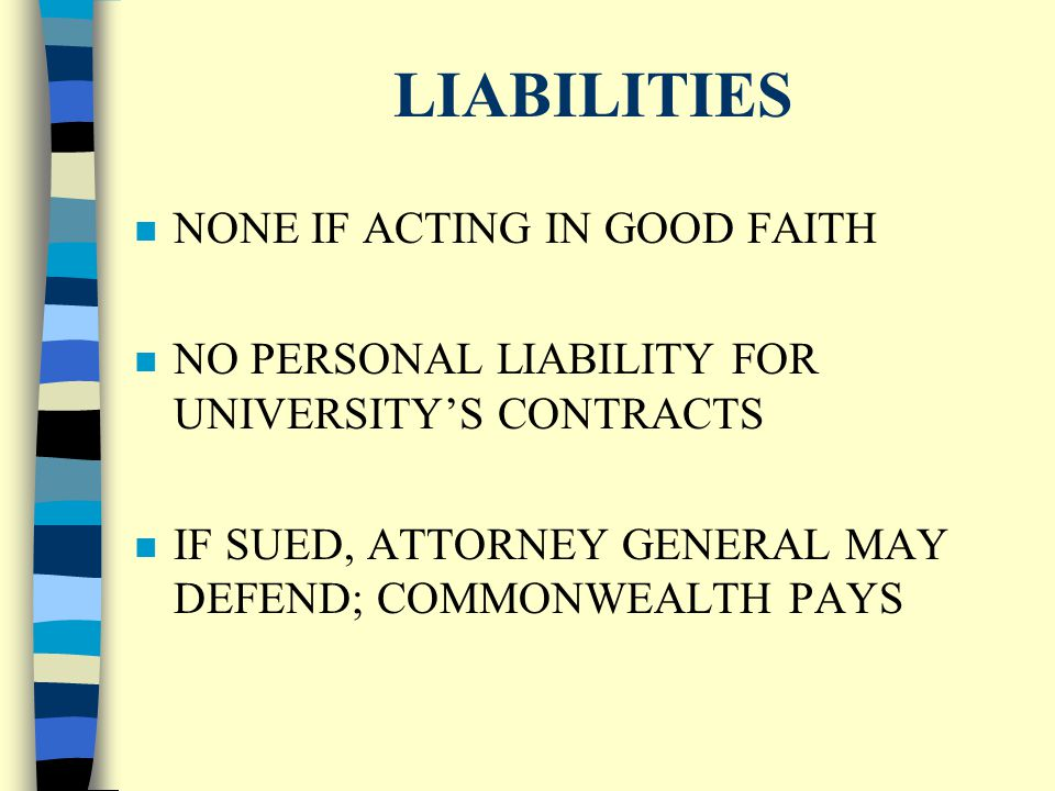 LIABILITIES n NONE IF ACTING IN GOOD FAITH n NO PERSONAL LIABILITY FOR UNIVERSITY'S CONTRACTS IF SUED, ATTORNEY GENERAL MAY DEFEND; COMMONWEALTH PAYS