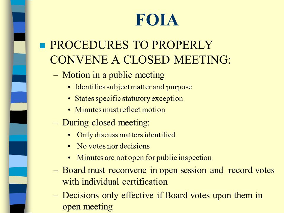 FOIA ISSUES & RESPONSIBILITIES n AFFIRMATIVE DUTY TO READ AND BE FAMILIAR WITH FOIA n PUBLIC MEETINGS PRESUMED OPEN, UNLESS EXEMPTION PROPERLY INVOKED n MEETING = 3 OR MORE MEMBERS CONDUCTING PUBLIC BUSINESS n EXECUTIVE SESSION = OBSOLETE; NOW CLOSED MEETING