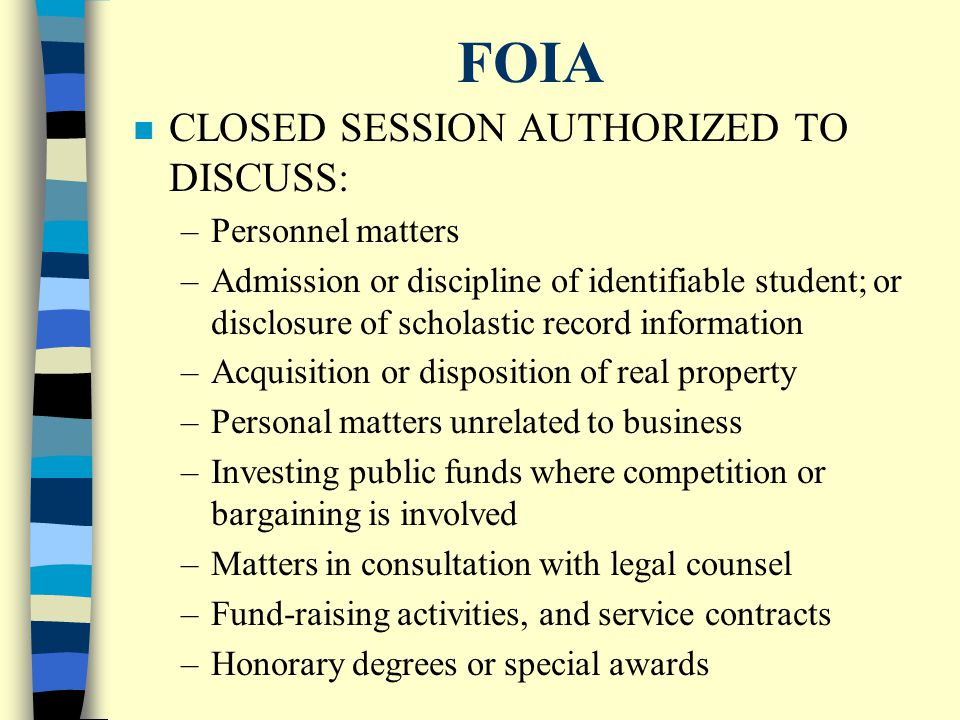 FOIA n PROCEDURES TO PROPERLY CONVENE A CLOSED MEETING: –Motion in a public meeting Identifies subject matter and purpose States specific statutory exception Minutes must reflect motion –During closed meeting: Only discuss matters identified No votes nor decisions Minutes are not open for public inspection –Board must reconvene in open session and record votes with individual certification –Decisions only effective if Board votes upon them in open meeting