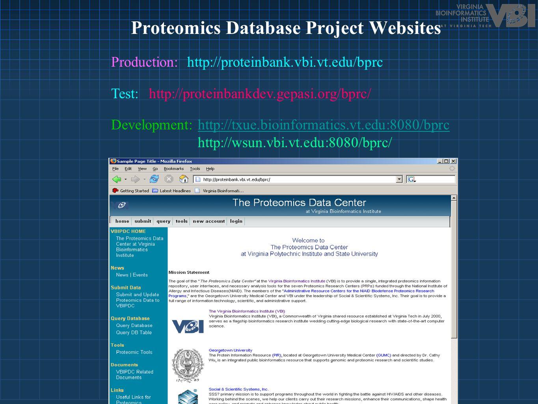 Production: http://proteinbank.vbi.vt.edu/bprc Test:http://proteinbankdev.gepasi.org/bprc/ Development: http://txue.bioinformatics.vt.edu:8080/bprc http://wsun.vbi.vt.edu:8080/bprc/http://txue.bioinformatics.vt.edu:8080/bprc Proteomics Database Project Websites