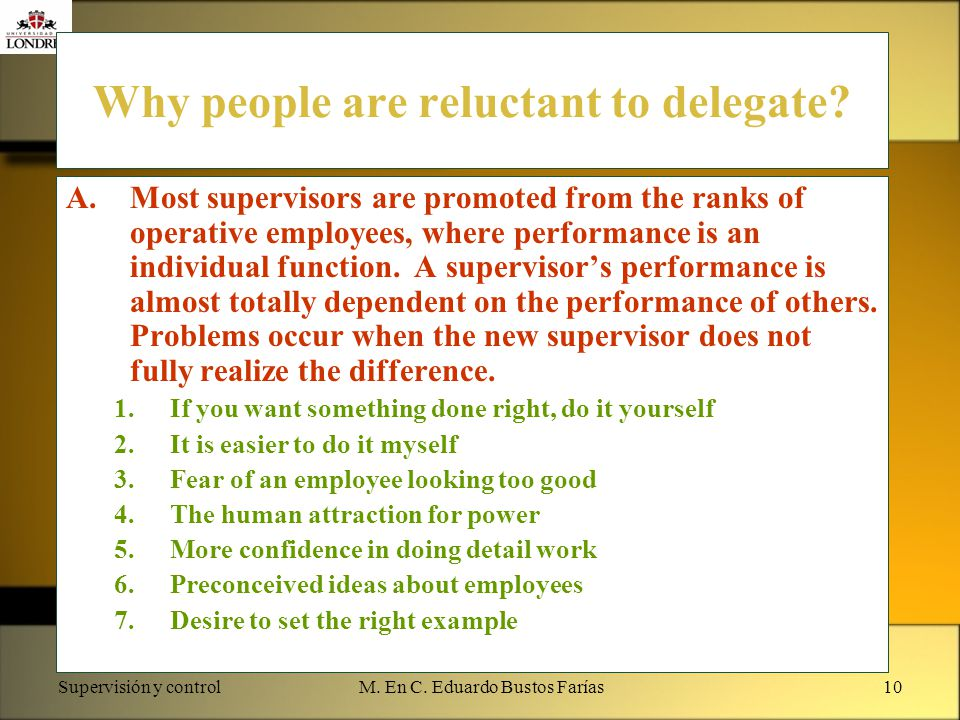 Supervisión y controlM. En C. Eduardo Bustos Farías10 Why people are reluctant to delegate? A.Most supervisors are promoted from the ranks of operativ