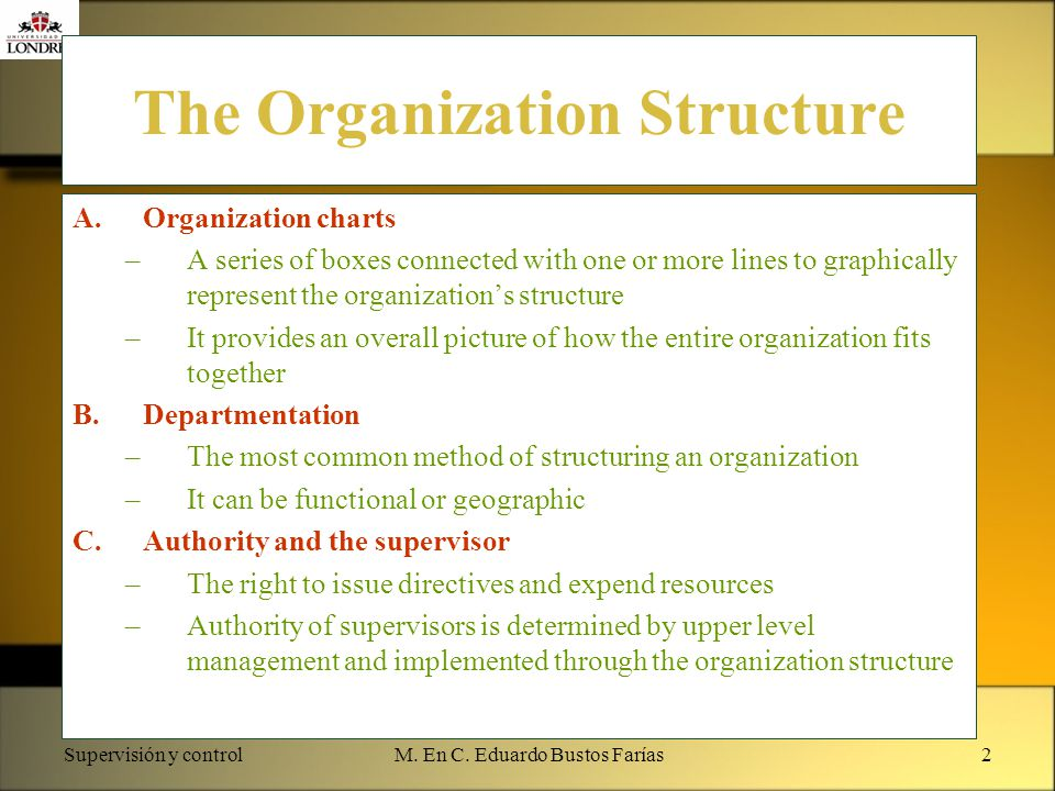 Supervisión y controlM. En C. Eduardo Bustos Farías2 The Organization Structure A.Organization charts –A series of boxes connected with one or more li