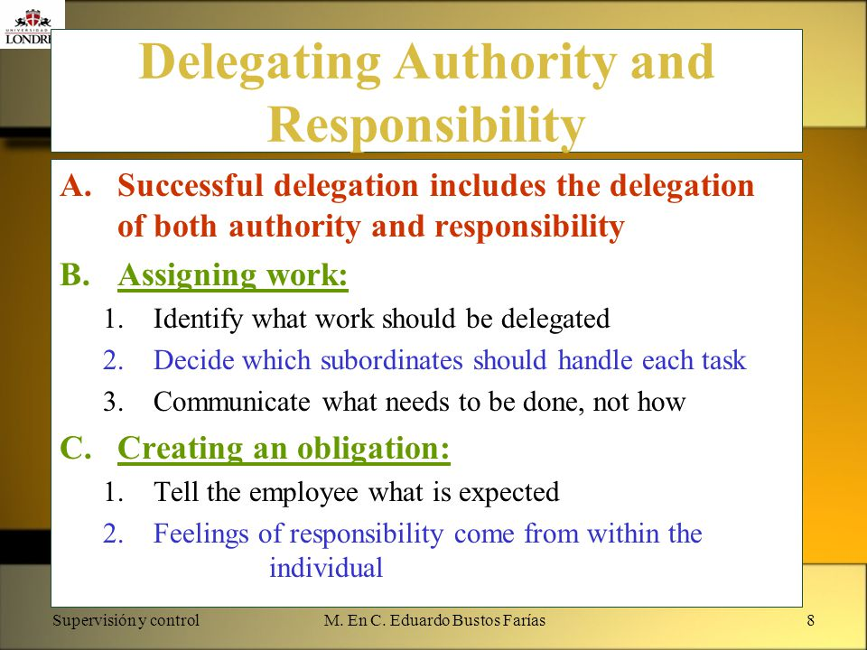 Supervisión y controlM. En C. Eduardo Bustos Farías8 Delegating Authority and Responsibility A.Successful delegation includes the delegation of both a