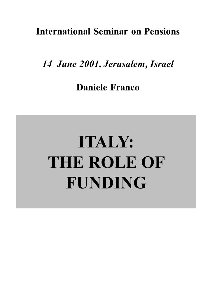 International Seminar on Pensions 14 June 2001, Jerusalem, Israel Daniele Franco ITALY: THE ROLE OF FUNDING
